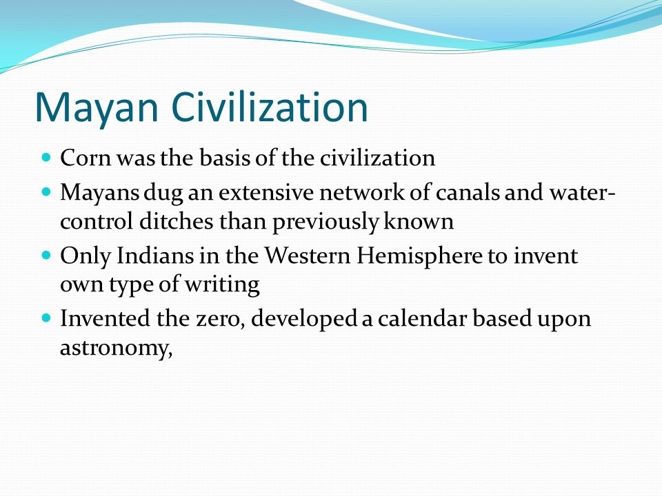 Mayan Civilization Corn was the basis of the civilization Mayans dug an extensive network of canals and water- control ditches than previously known Only Indians in the Western Hemisphere to invent own type of writing Invented the zero, developed a calendar based upon astronomy,