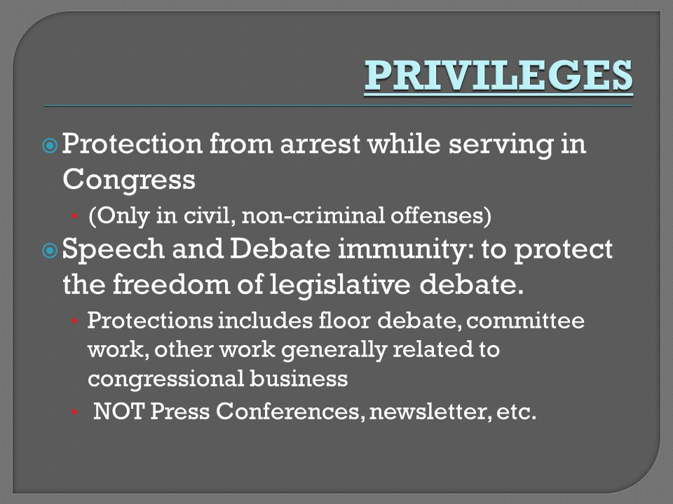  Protection from arrest while serving in Congress (Only in civil, non-criminal offenses)  Speech and Debate immunity: to protect the freedom of legi