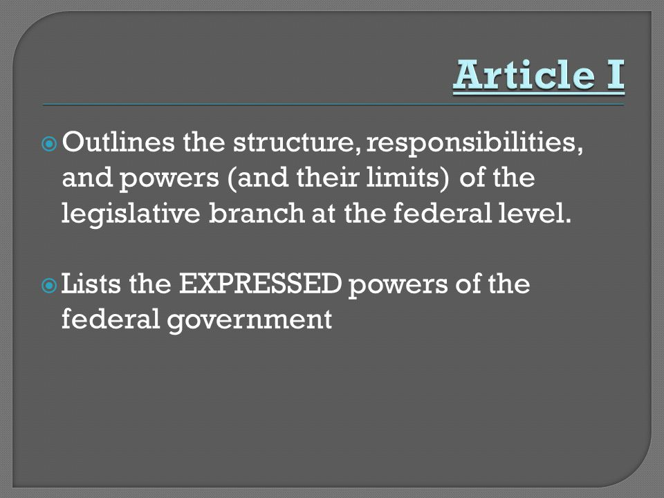  Outlines the structure, responsibilities, and powers (and their limits) of the legislative branch at the federal level.  Lists the EXPRESSED powers