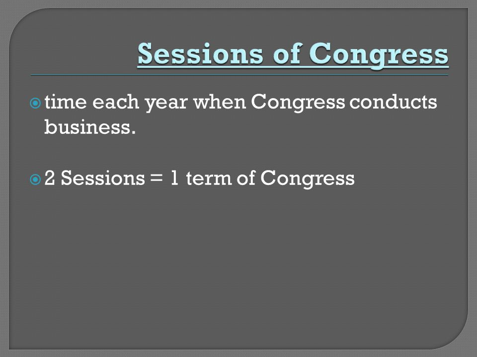  time each year when Congress conducts business.  2 Sessions = 1 term of Congress