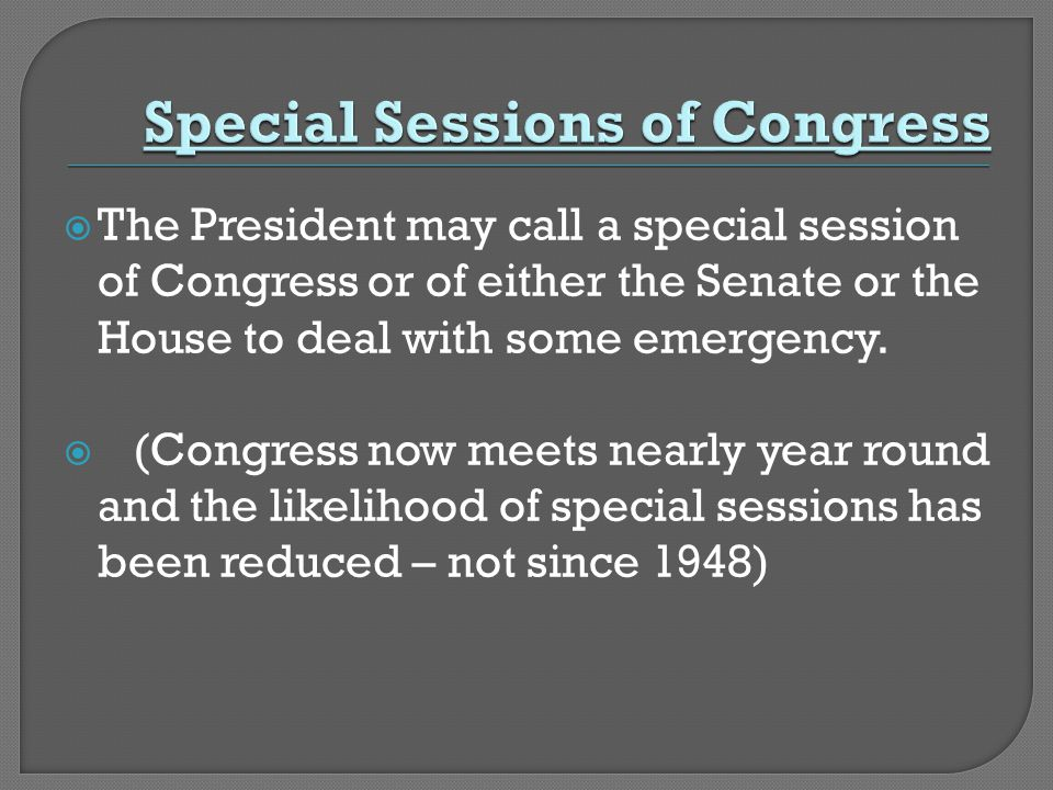  The President may call a special session of Congress or of either the Senate or the House to deal with some emergency.  (Congress now meets nearly
