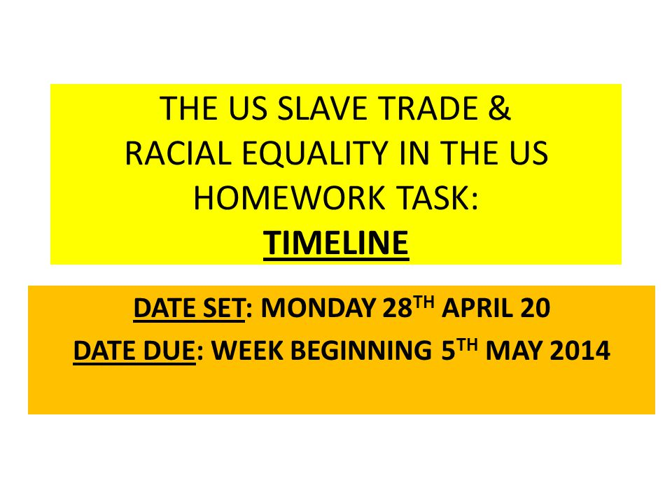 THE US SLAVE TRADE & RACIAL EQUALITY IN THE US HOMEWORK TASK: TIMELINE DATE SET: MONDAY 28 TH APRIL 20 DATE DUE: WEEK BEGINNING 5 TH MAY 2014