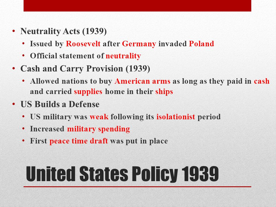 United States Policy 1939 Neutrality Acts (1939) Issued by Roosevelt after Germany invaded Poland Official statement of neutrality Cash and Carry Provision (1939) Allowed nations to buy American arms as long as they paid in cash and carried supplies home in their ships US Builds a Defense US military was weak following its isolationist period Increased military spending First peace time draft was put in place