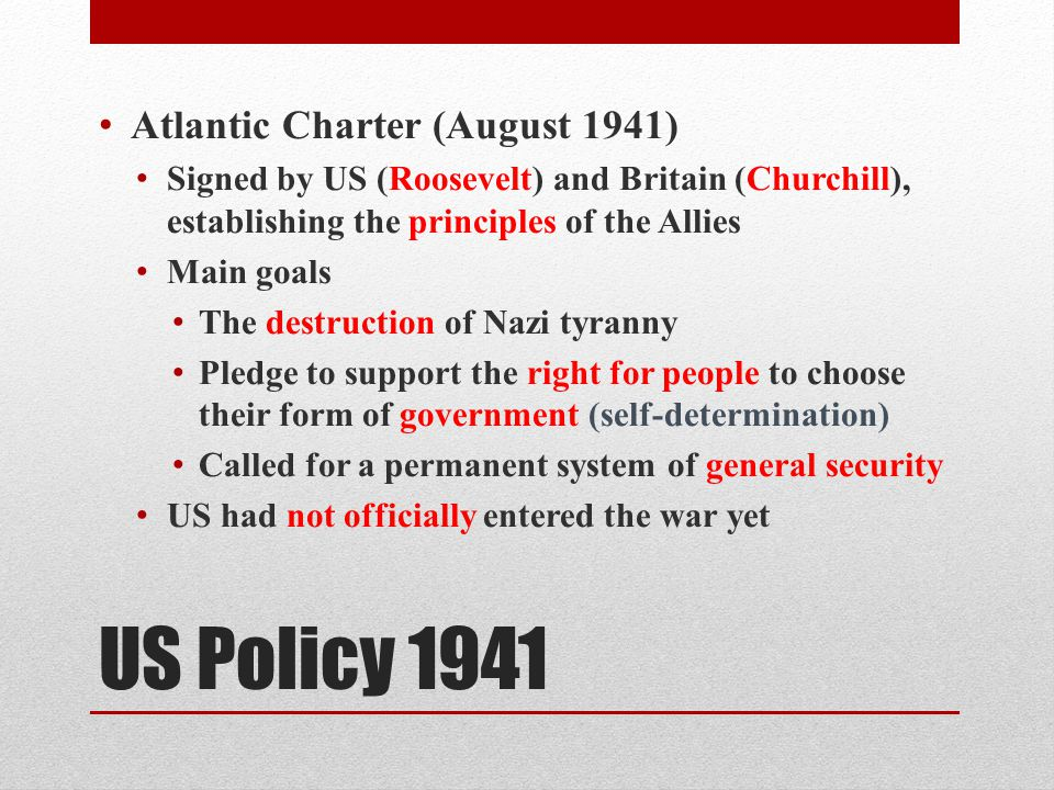 US Policy 1941 Atlantic Charter (August 1941) Signed by US (Roosevelt) and Britain (Churchill), establishing the principles of the Allies Main goals The destruction of Nazi tyranny Pledge to support the right for people to choose their form of government (self-determination) Called for a permanent system of general security US had not officially entered the war yet