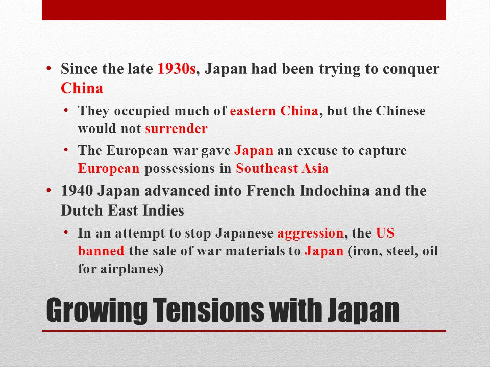 Growing Tensions with Japan Since the late 1930s, Japan had been trying to conquer China They occupied much of eastern China, but the Chinese would not surrender The European war gave Japan an excuse to capture European possessions in Southeast Asia 1940 Japan advanced into French Indochina and the Dutch East Indies In an attempt to stop Japanese aggression, the US banned the sale of war materials to Japan (iron, steel, oil for airplanes)