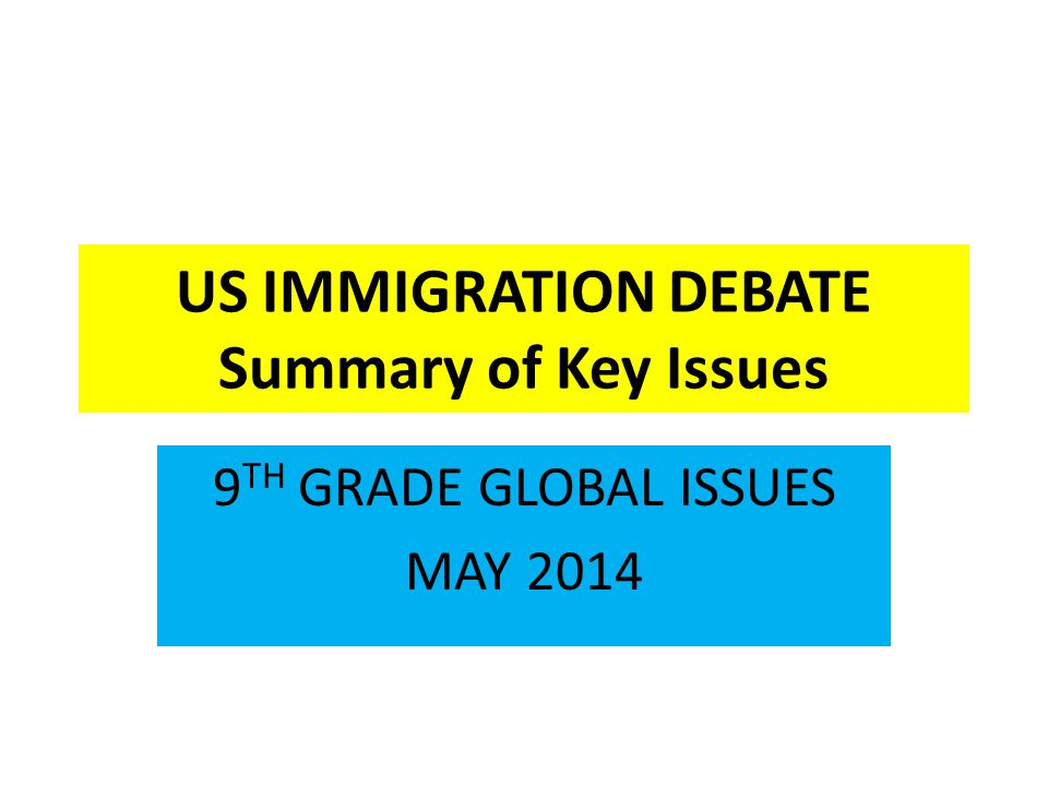 US IMMIGRATION DEBATE Summary of Key Issues 9 TH GRADE GLOBAL ISSUES MAY 2014