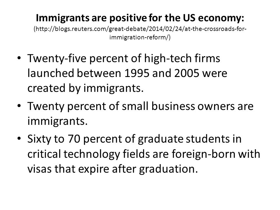 Immigrants are positive for the US economy: (http://blogs.reuters.com/great-debate/2014/02/24/at-the-crossroads-for- immigration-reform/) Twenty-five percent of high-tech firms launched between 1995 and 2005 were created by immigrants.