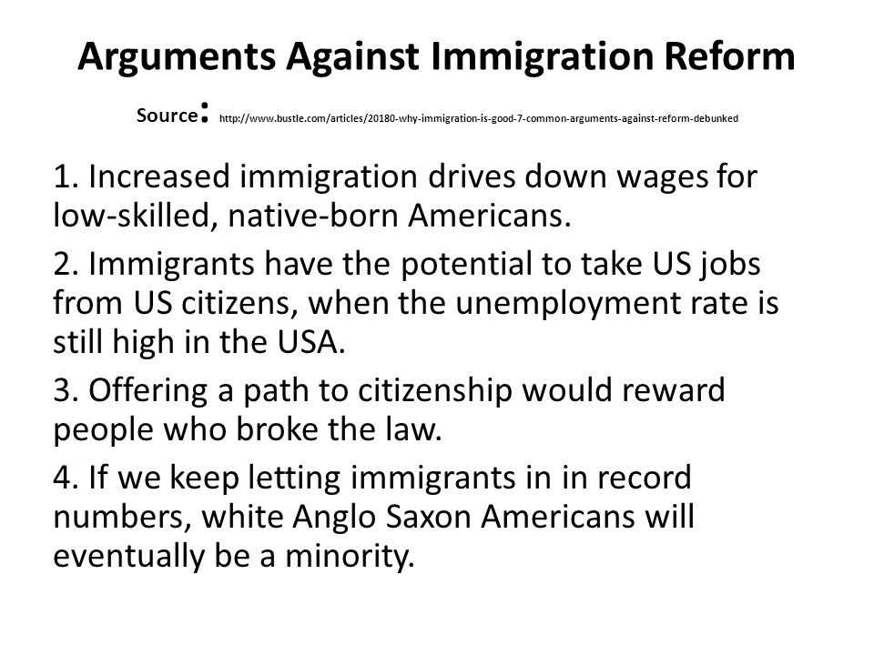 Arguments Against Immigration Reform 5.Immigrants reap the benefits of the US education system without pay for it 6.Immigrants will make Social Security even worse than it is now by collecting more in benefits than they pay into the system.