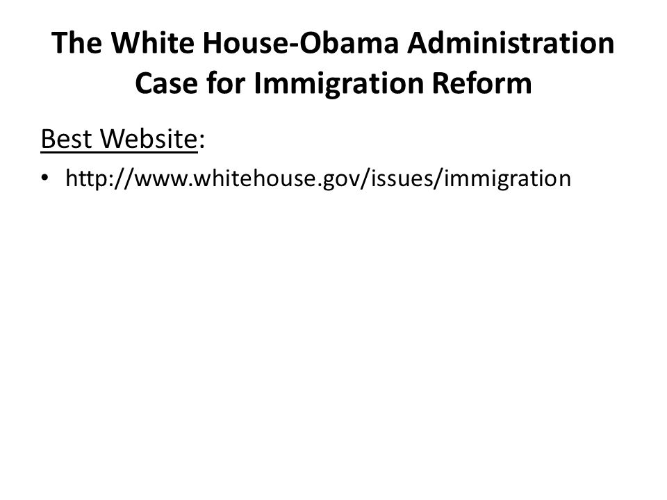 The White House-Obama Administration Case for Immigration Reform Best Website: http://www.whitehouse.gov/issues/immigration