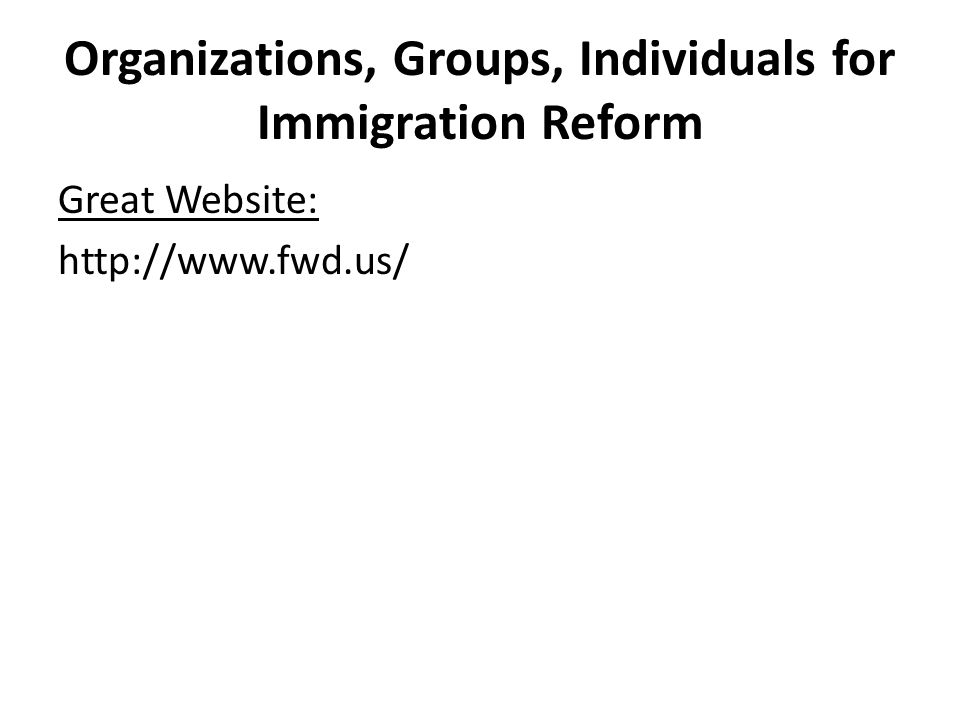 Organizations, Groups, Individuals for Immigration Reform Great Website: http://www.fwd.us/