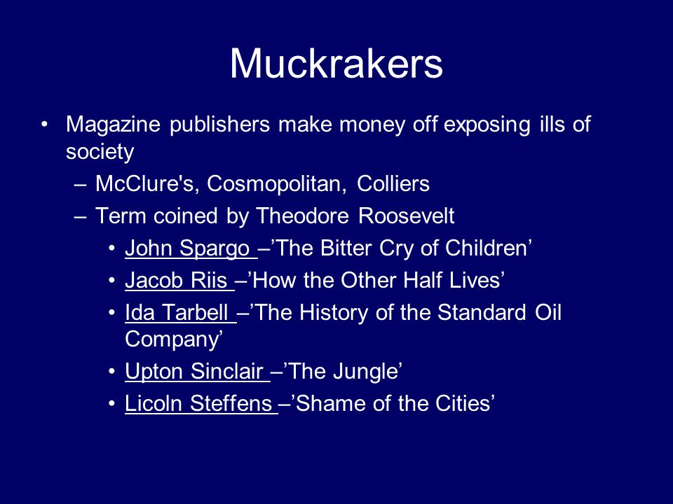 Muckrakers Magazine publishers make money off exposing ills of society –McClure's, Cosmopolitan, Colliers –Term coined by Theodore Roosevelt John Spar