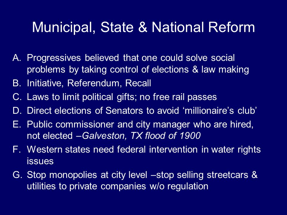 Municipal, State & National Reform A.Progressives believed that one could solve social problems by taking control of elections & law making B.Initiati