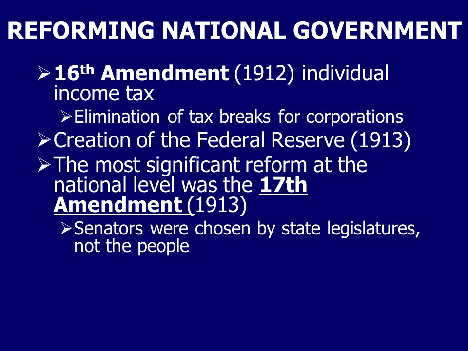 REFORMING NATIONAL GOVERNMENT  16 th Amendment (1912) individual income tax  Elimination of tax breaks for corporations  Creation of the Federal Re