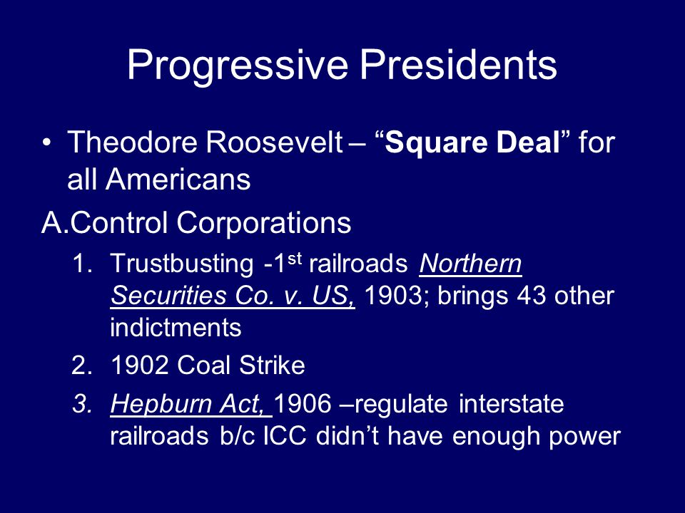 "Progressive Presidents Theodore Roosevelt – ""Square Deal"" for all Americans A.Control Corporations 1.Trustbusting -1 st railroads Northern Securities"