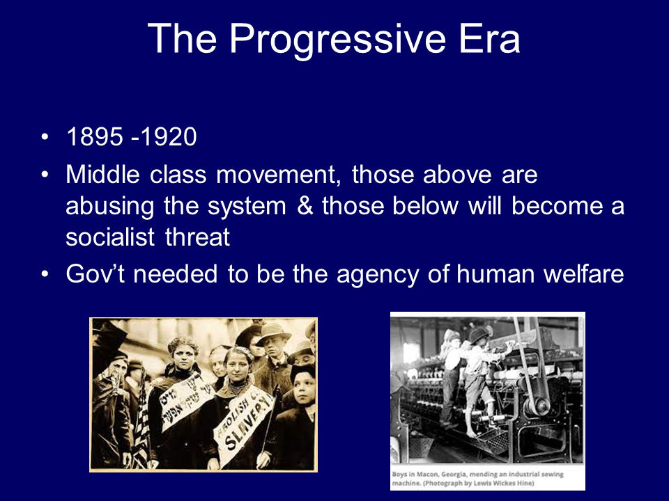 The Progressive Era 1895 -1920 Middle class movement, those above are abusing the system & those below will become a socialist threat Gov't needed to