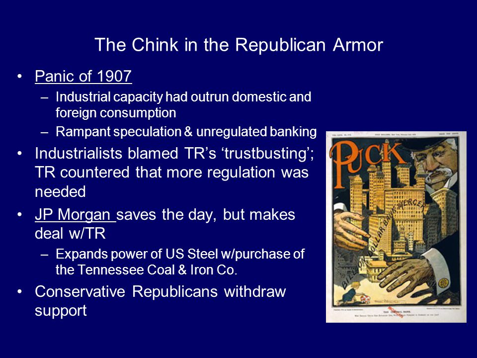 The Chink in the Republican Armor Panic of 1907 –Industrial capacity had outrun domestic and foreign consumption –Rampant speculation & unregulated ba