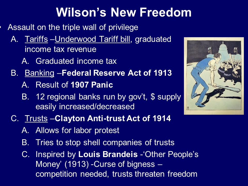 Wilson's New Freedom Assault on the triple wall of privilege A.Tariffs –Underwood Tariff bill, graduated income tax revenue A.Graduated income tax B.B