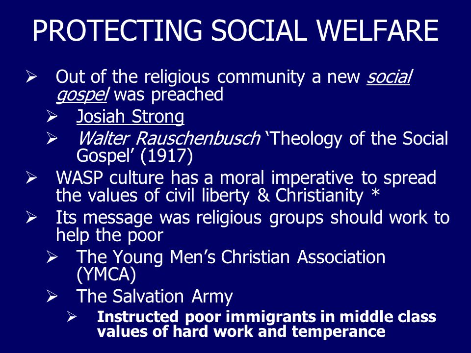 PROTECTING SOCIAL WELFARE  Out of the religious community a new social gospel was preached  Josiah Strong  Walter Rauschenbusch 'Theology of the So