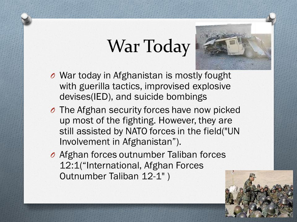 War Today O War today in Afghanistan is mostly fought with guerilla tactics, improvised explosive devises(IED), and suicide bombings O The Afghan security forces have now picked up most of the fighting.