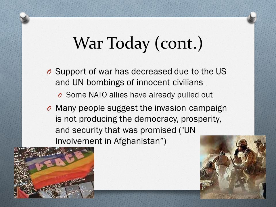 War Today (cont.) O Support of war has decreased due to the US and UN bombings of innocent civilians O Some NATO allies have already pulled out O Many people suggest the invasion campaign is not producing the democracy, prosperity, and security that was promised ( UN Involvement in Afghanistan )