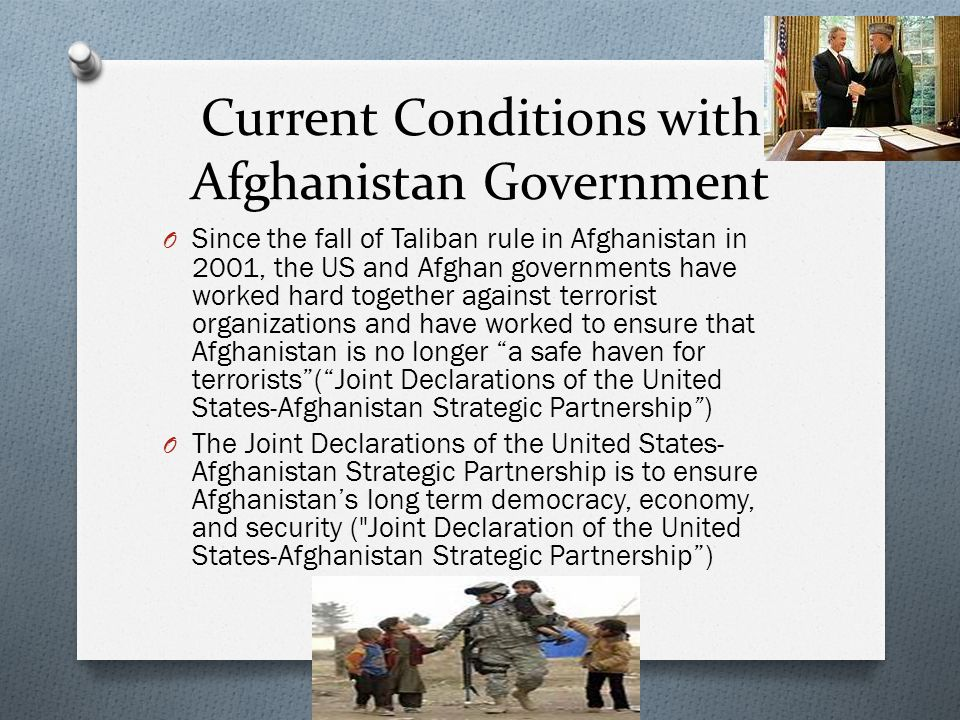 Current Conditions with Afghanistan Government O Since the fall of Taliban rule in Afghanistan in 2001, the US and Afghan governments have worked hard together against terrorist organizations and have worked to ensure that Afghanistan is no longer a safe haven for terrorists ( Joint Declarations of the United States-Afghanistan Strategic Partnership ) O The Joint Declarations of the United States- Afghanistan Strategic Partnership is to ensure Afghanistan's long term democracy, economy, and security ( Joint Declaration of the United States-Afghanistan Strategic Partnership )