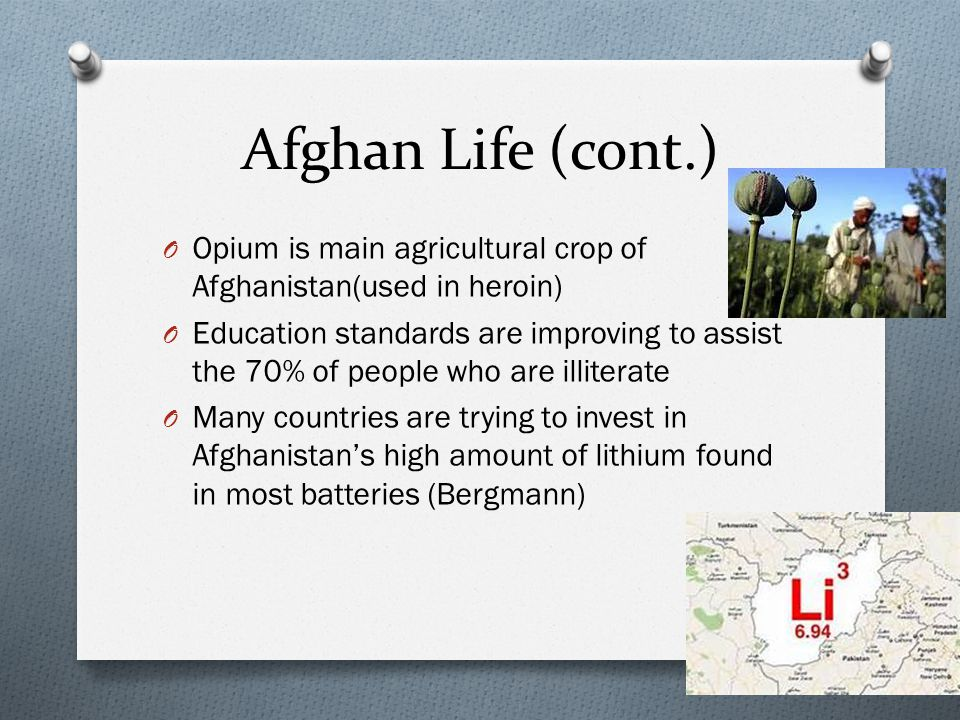 Afghan Life (cont.) O Opium is main agricultural crop of Afghanistan(used in heroin) O Education standards are improving to assist the 70% of people who are illiterate O Many countries are trying to invest in Afghanistan's high amount of lithium found in most batteries (Bergmann)