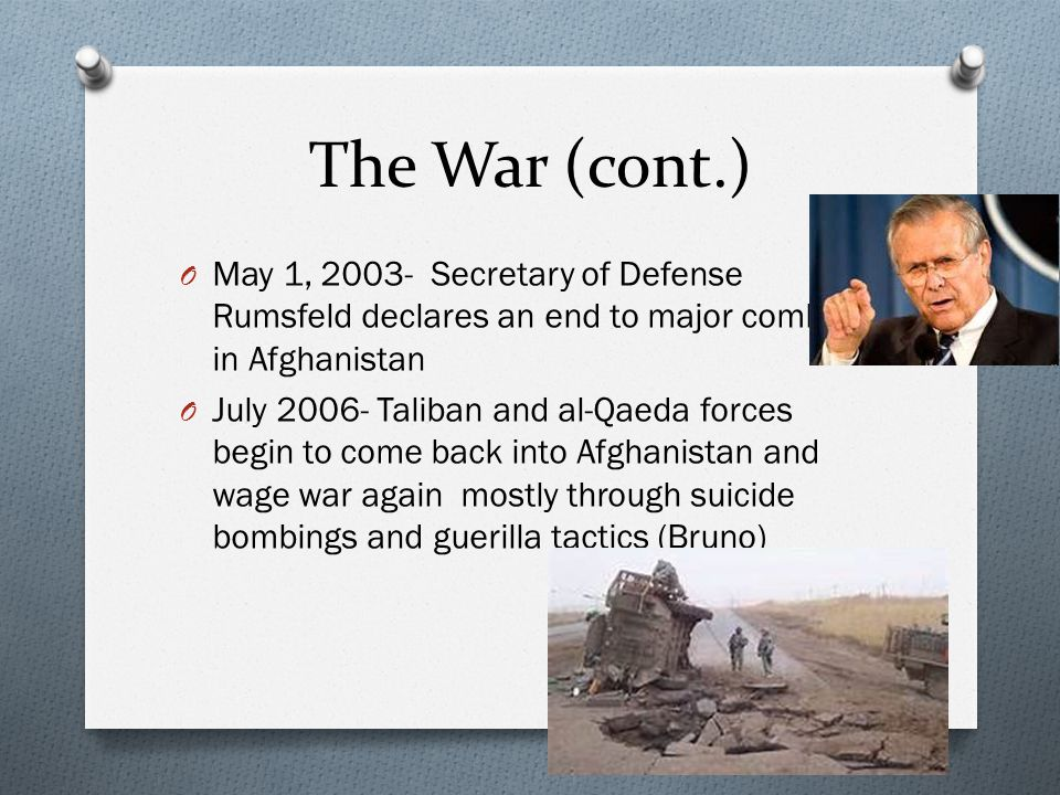 The War (cont.) O May 1, 2003- Secretary of Defense Rumsfeld declares an end to major combat in Afghanistan O July 2006- Taliban and al-Qaeda forces begin to come back into Afghanistan and wage war again mostly through suicide bombings and guerilla tactics (Bruno)