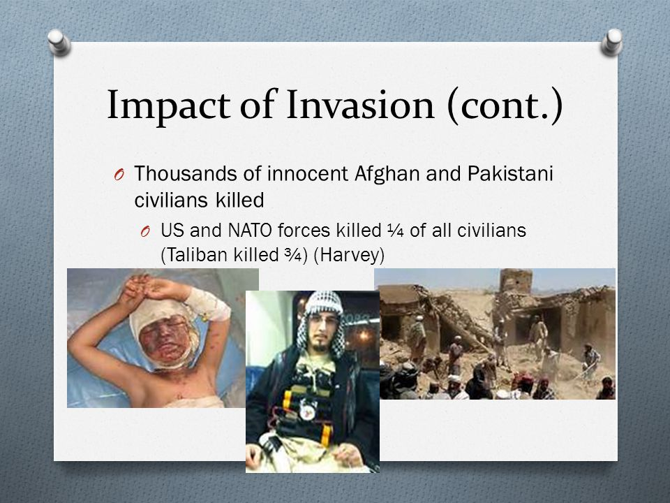 Impact of Invasion (cont.) O Thousands of innocent Afghan and Pakistani civilians killed O US and NATO forces killed ¼ of all civilians (Taliban killed ¾) (Harvey)