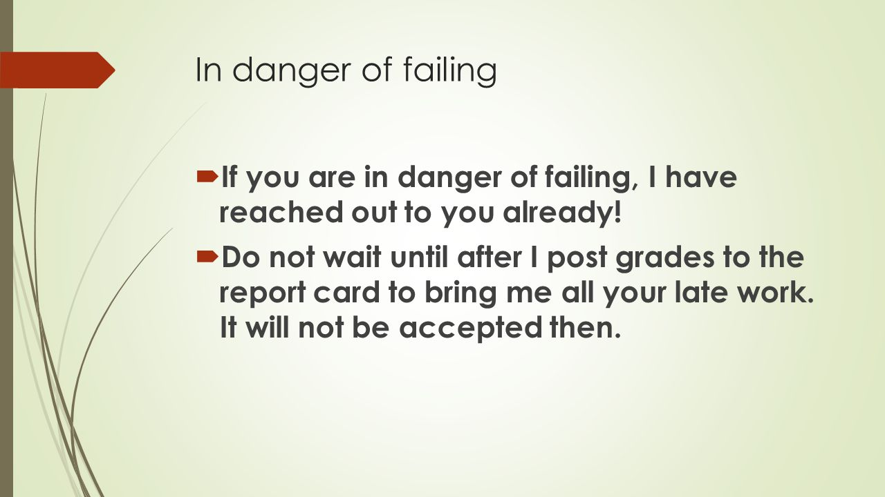 In danger of failing  If you are in danger of failing, I have reached out to you already.
