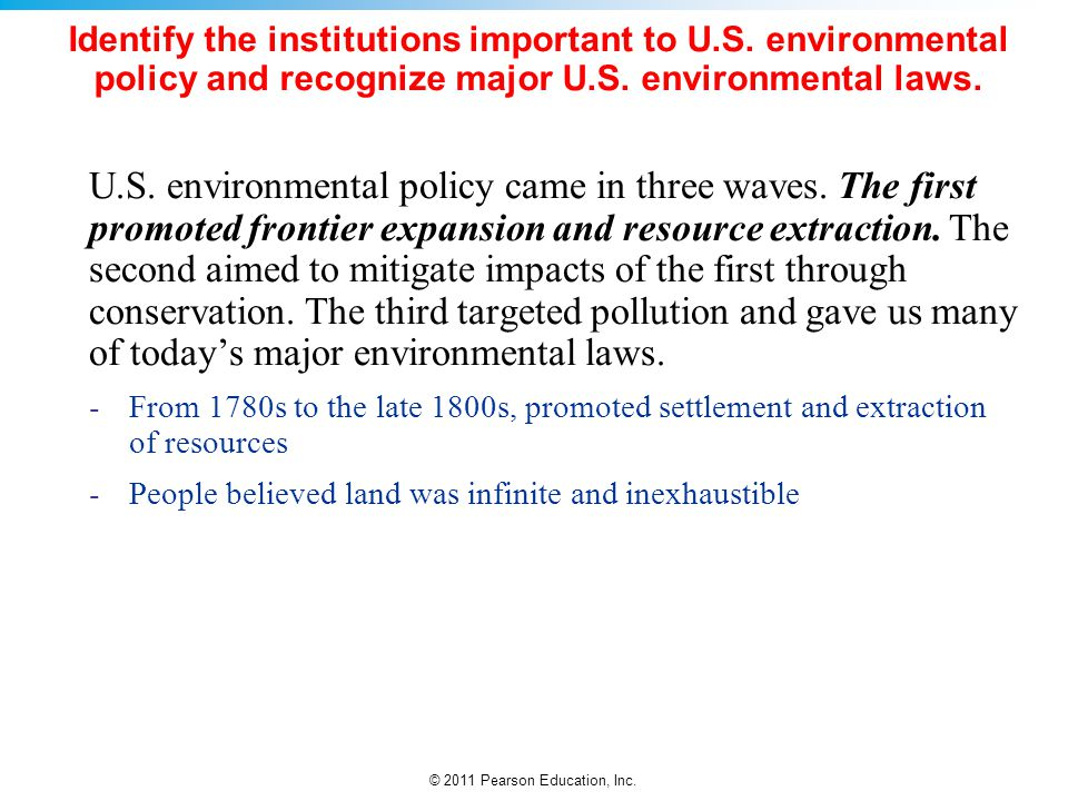© 2011 Pearson Education, Inc. Identify the institutions important to U.S. environmental policy and recognize major U.S. environmental laws. U.S. envi