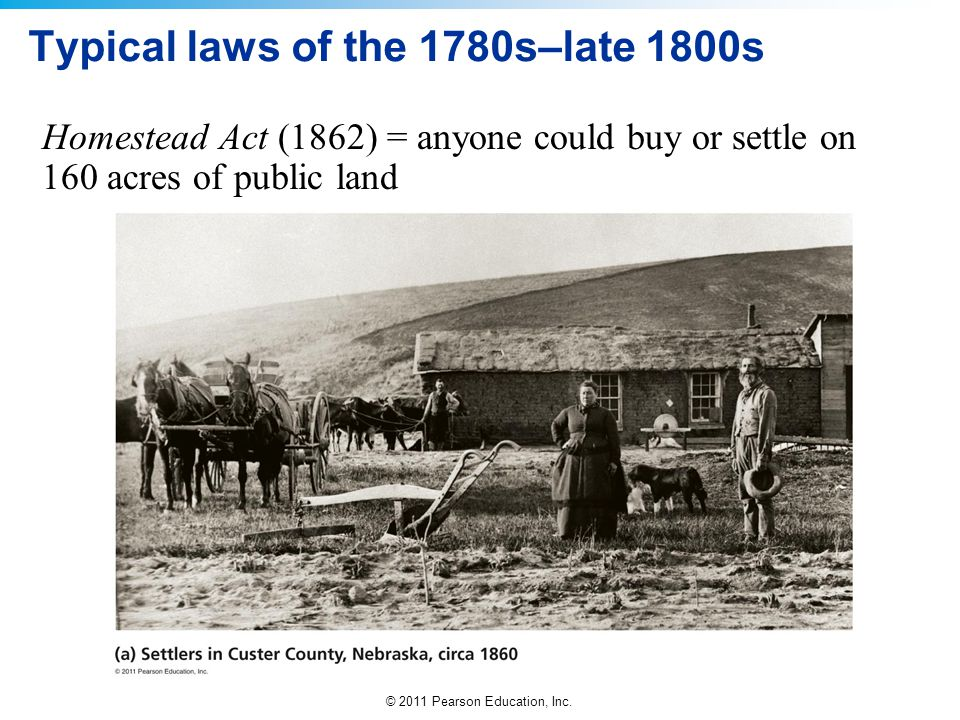 © 2011 Pearson Education, Inc. Typical laws of the 1780s–late 1800s Homestead Act (1862) = anyone could buy or settle on 160 acres of public land