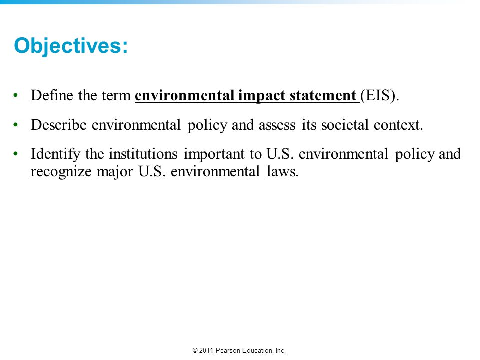 © 2011 Pearson Education, Inc. Objectives: Define the term environmental impact statement (EIS). Describe environmental policy and assess its societal