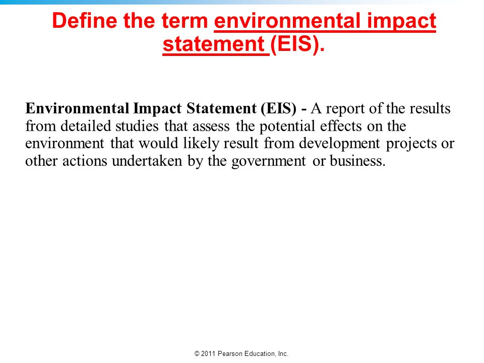 © 2011 Pearson Education, Inc. Define the term environmental impact statement (EIS). Environmental Impact Statement (EIS) - A report of the results fr