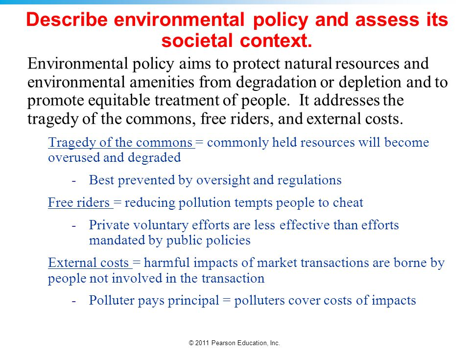 © 2011 Pearson Education, Inc. Describe environmental policy and assess its societal context. Environmental policy aims to protect natural resources a