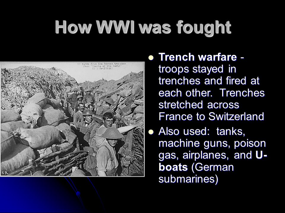 How WWI was fought Trench warfare - troops stayed in trenches and fired at each other. Trenches stretched across France to Switzerland Trench warfare