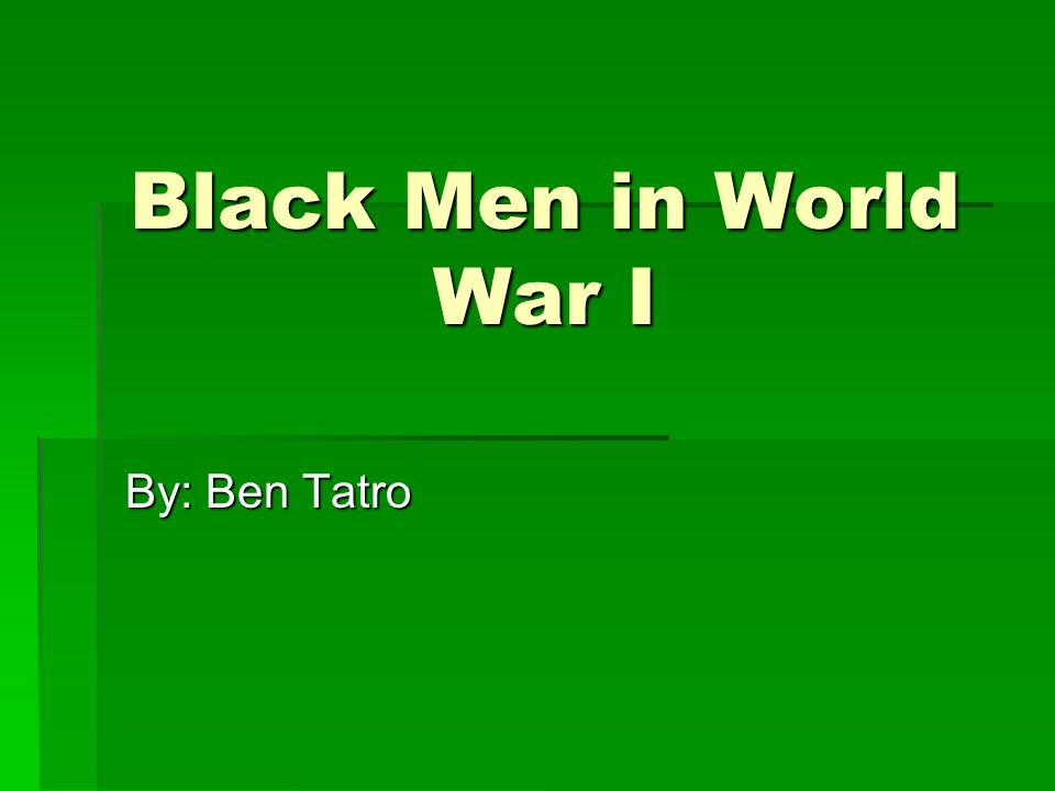Black Men in World War I By: Ben Tatro