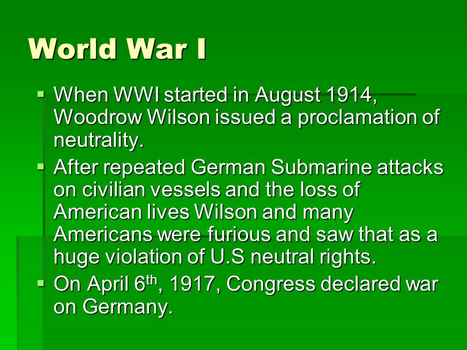 World War I  When WWI started in August 1914, Woodrow Wilson issued a proclamation of neutrality.  After repeated German Submarine attacks on civili
