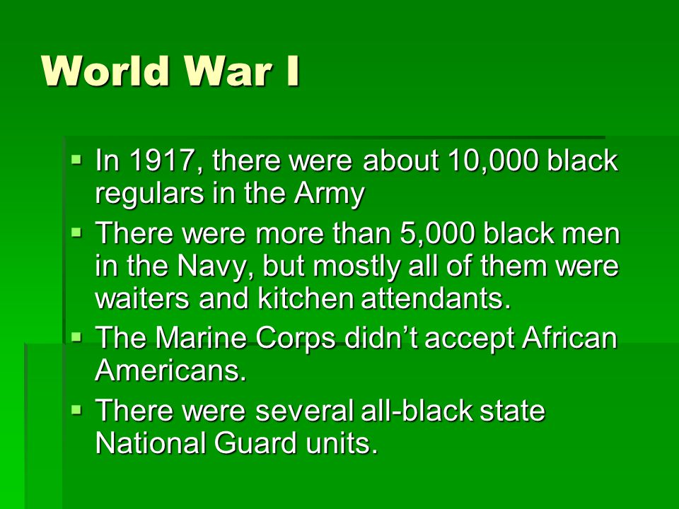 World War I  In 1917, there were about 10,000 black regulars in the Army  There were more than 5,000 black men in the Navy, but mostly all of them w