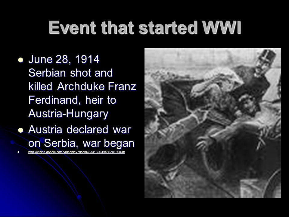 Event that started WWI June 28, 1914 Serbian shot and killed Archduke Franz Ferdinand, heir to Austria-Hungary June 28, 1914 Serbian shot and killed Archduke Franz Ferdinand, heir to Austria-Hungary Austria declared war on Serbia, war began Austria declared war on Serbia, war began http://video.google.com/videoplay docid=5341326394662815983# http://video.google.com/videoplay docid=5341326394662815983# http://video.google.com/videoplay docid=5341326394662815983#