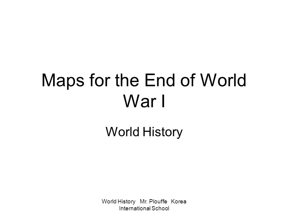 World History Mr. Plouffe Korea International School Maps for the End of World War I World History
