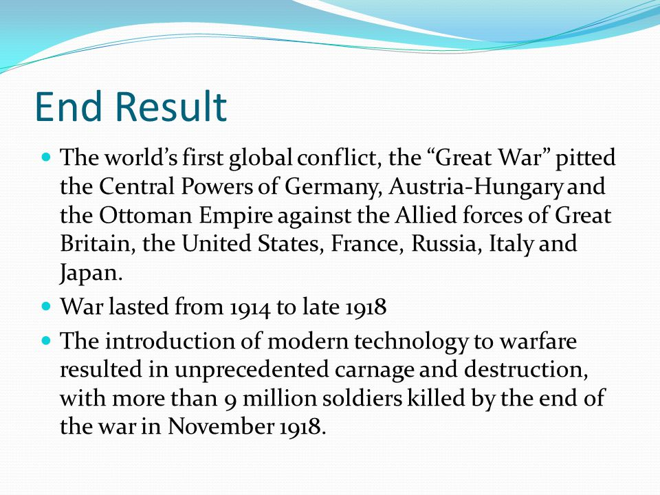 End Result The world's first global conflict, the Great War pitted the Central Powers of Germany, Austria-Hungary and the Ottoman Empire against the Allied forces of Great Britain, the United States, France, Russia, Italy and Japan.