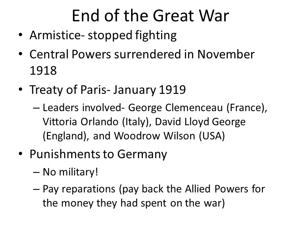 End of the Great War Armistice- stopped fighting Central Powers surrendered in November 1918 Treaty of Paris- January 1919 – Leaders involved- George