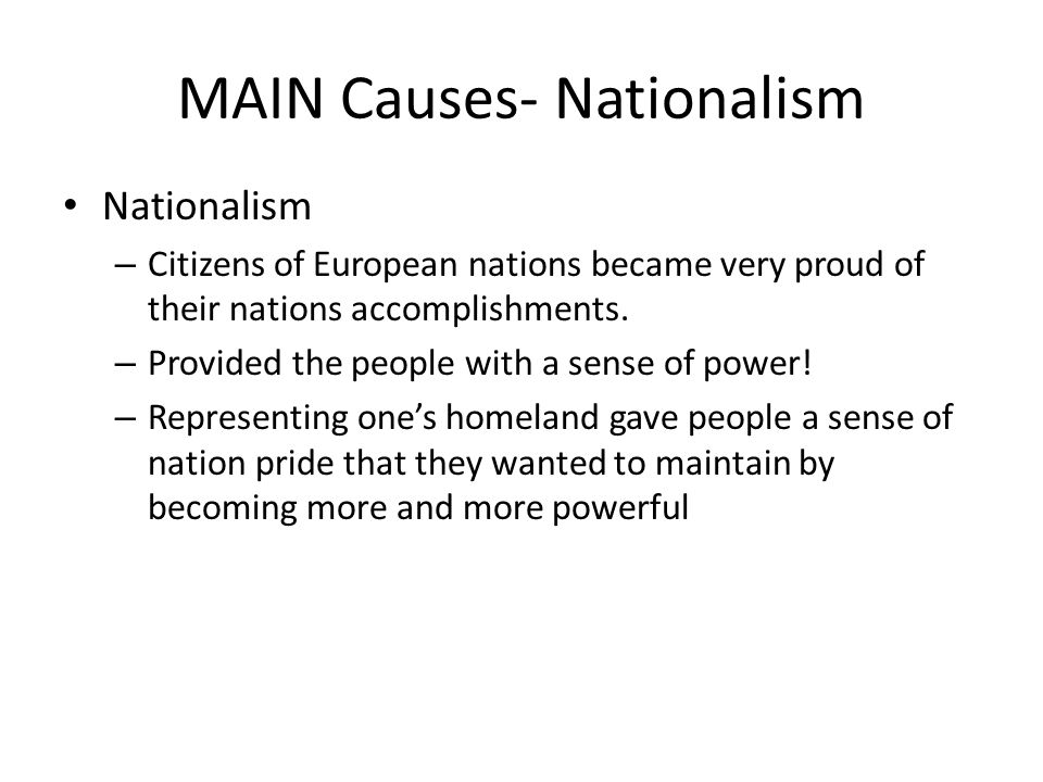 MAIN Causes- Nationalism Nationalism – Citizens of European nations became very proud of their nations accomplishments. – Provided the people with a s