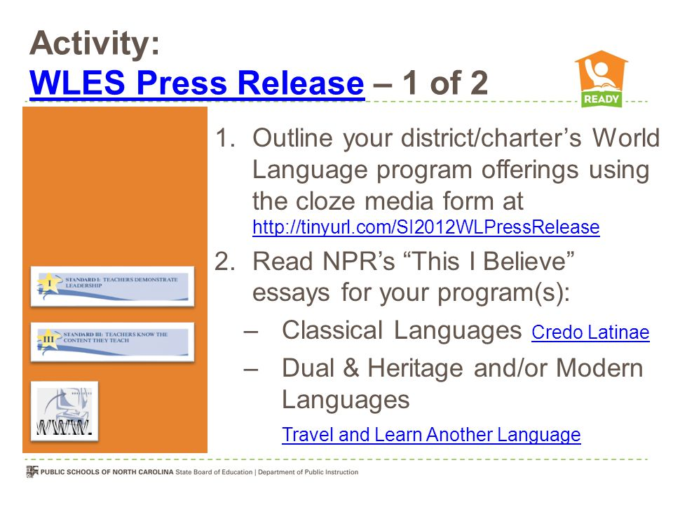 Activity: WLES Press Release – 1 of 2 WLES Press Release 1.Outline your district/charter's World Language program offerings using the cloze media form at http://tinyurl.com/SI2012WLPressRelease http://tinyurl.com/SI2012WLPressRelease 2.Read NPR's This I Believe essays for your program(s): –Classical Languages Credo Latinae Credo Latinae –Dual & Heritage and/or Modern Languages Travel and Learn Another Language