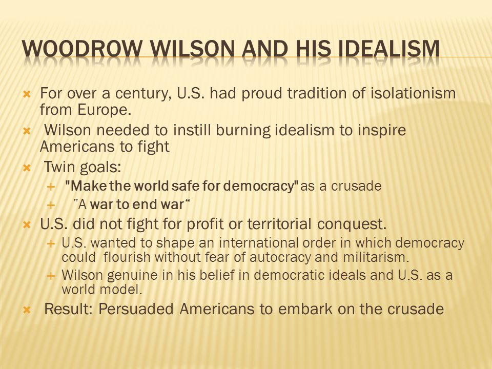  For over a century, U.S. had proud tradition of isolationism from Europe.  Wilson needed to instill burning idealism to inspire Americans to fight