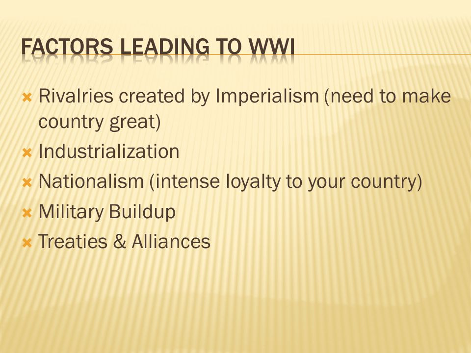  Rivalries created by Imperialism (need to make country great)  Industrialization  Nationalism (intense loyalty to your country)  Military Buildup