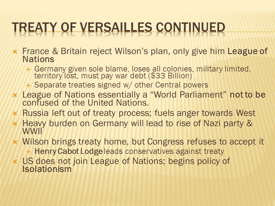  France & Britain reject Wilson's plan, only give him League of Nations  Germany given sole blame, loses all colonies, military limited, territory l