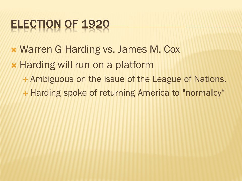  Warren G Harding vs. James M. Cox  Harding will run on a platform  Ambiguous on the issue of the League of Nations.  Harding spoke of returning A