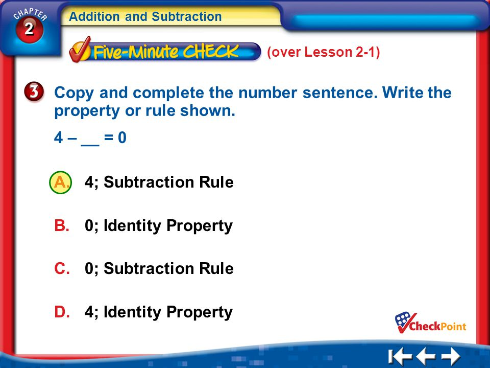 2 2 Addition and Subtraction 5Min 2-3 (over Lesson 2-1) A.4; Subtraction Rule B.0; Identity Property C.0; Subtraction Rule D.4; Identity Property Copy and complete the number sentence.