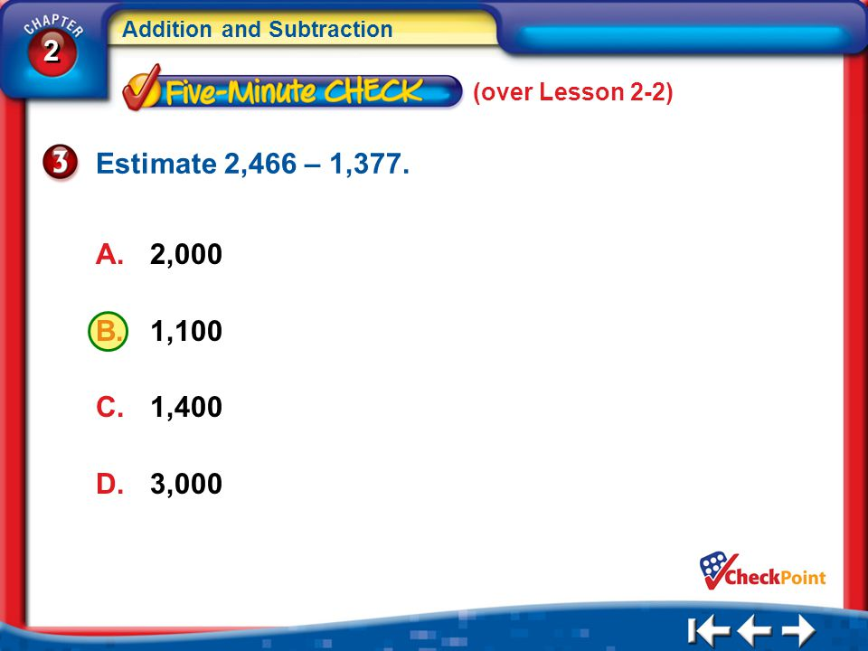 2 2 Addition and Subtraction A.2,000 B.1,100 C.1,400 D.3,000 5Min 3-3 (over Lesson 2-2) Estimate 2,466 – 1,377.